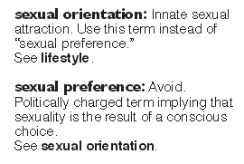 "The NLGJA's ""Stylebook"" offers a tendentious definition of ""sexual orientation"" that advances the ""born gay"" theory. Homosexual activists often seek to absolve themselves of any moral responsibility for their sexual choices and behaviors -- and the best way to do that is to assert that they were ""born that way.""  Studies show that people who believe homosexuals are innately ""gay"" are more likely to support the homosexual activist agenda."